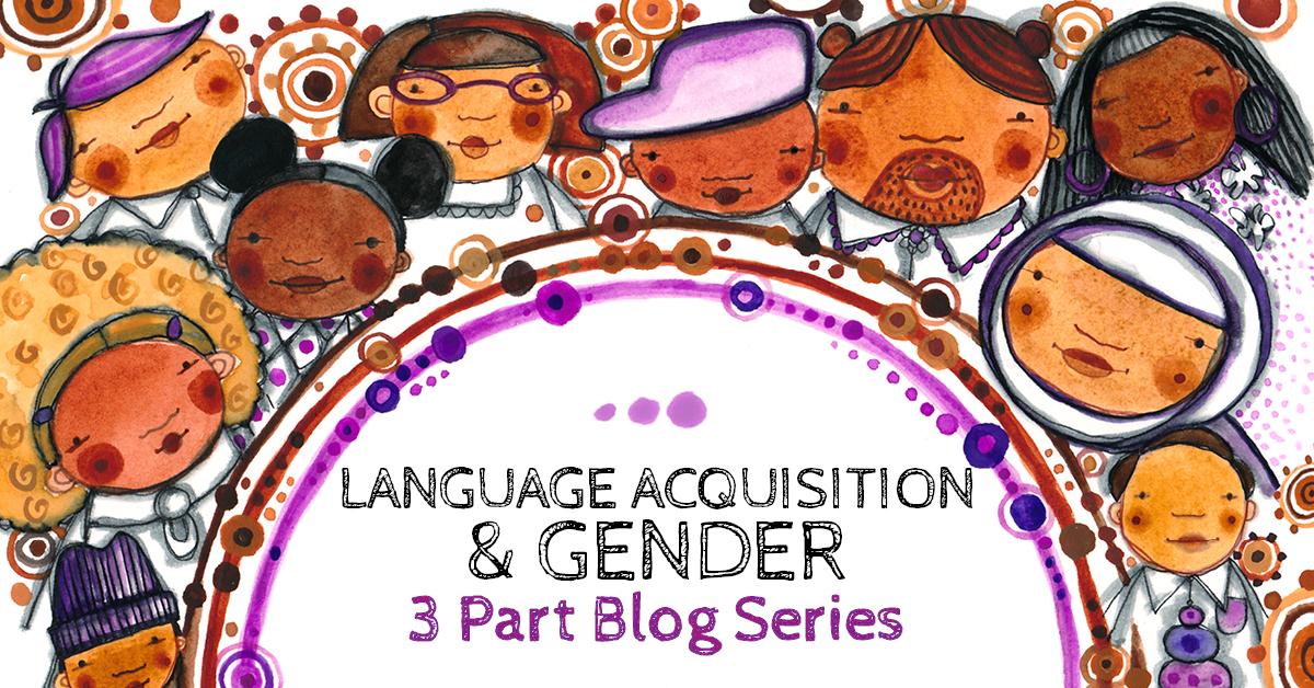 Language Acquisition & Gender - 3 Part Blog Series by Maya Gonzalez